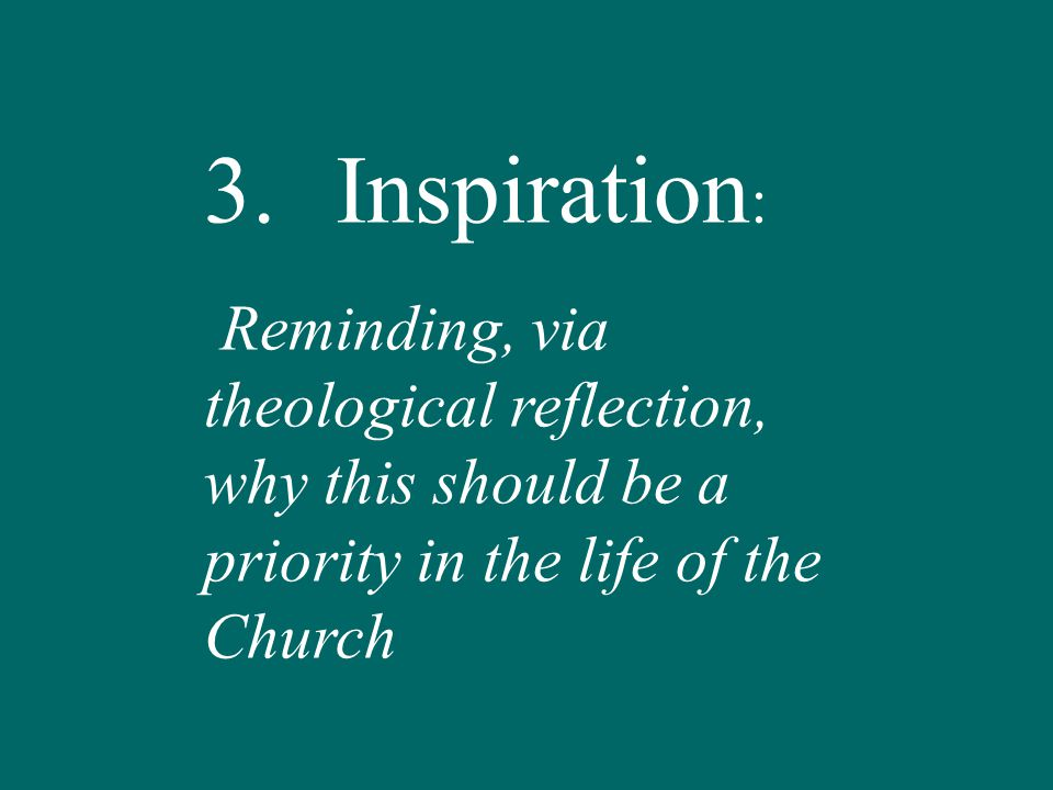 3.Inspiration : Reminding, via theological reflection, why this should be a priority in the life of the Church
