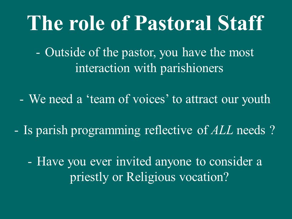 The role of Pastoral Staff -Outside of the pastor, you have the most interaction with parishioners -We need a 'team of voices' to attract our youth -Is parish programming reflective of ALL needs .