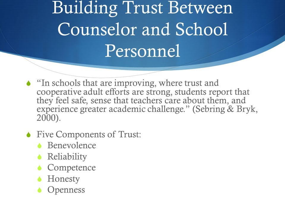 Building Trust Between Counselor and School Personnel  In schools that are improving, where trust and cooperative adult efforts are strong, students report that they feel safe, sense that teachers care about them, and experience greater academic challenge. (Sebring & Bryk, 2000).