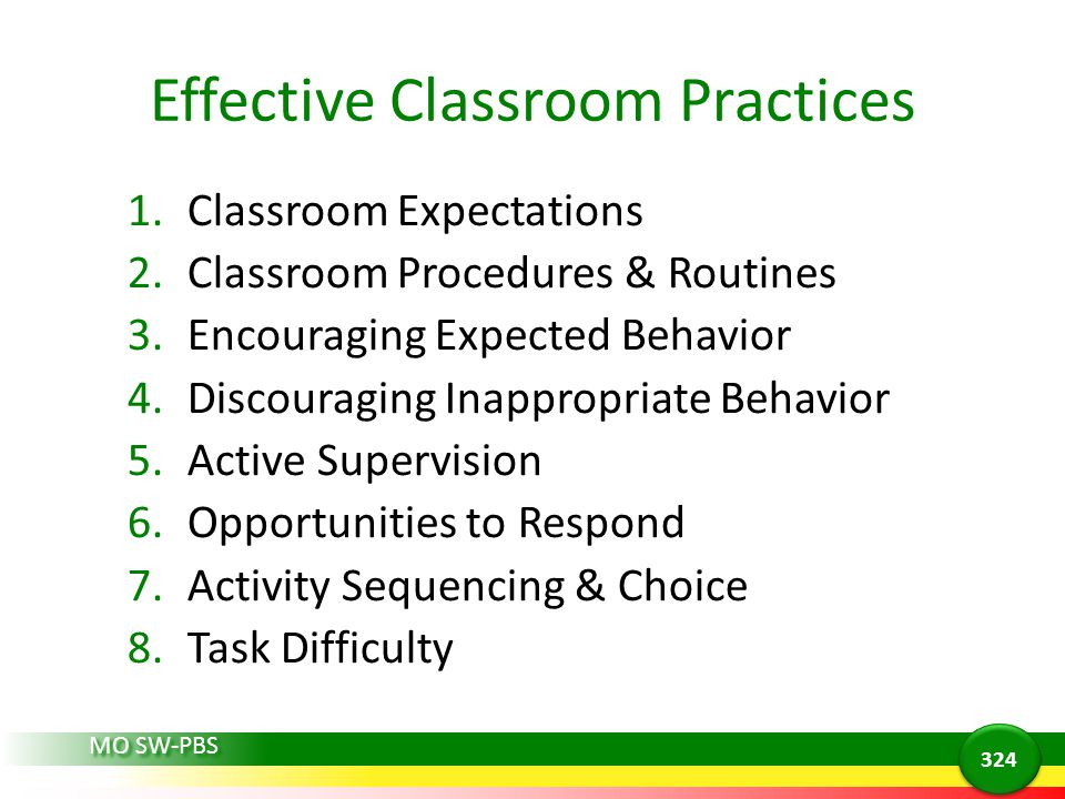 Effective Classroom Practices 1.Classroom Expectations 2.Classroom Procedures & Routines 3.Encouraging Expected Behavior 4.Discouraging Inappropriate Behavior 5.Active Supervision 6.Opportunities to Respond 7.Activity Sequencing & Choice 8.Task Difficulty MO SW-PBS 324