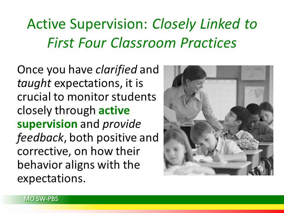 Active Supervision: Closely Linked to First Four Classroom Practices Once you have clarified and taught expectations, it is crucial to monitor students closely through active supervision and provide feedback, both positive and corrective, on how their behavior aligns with the expectations.