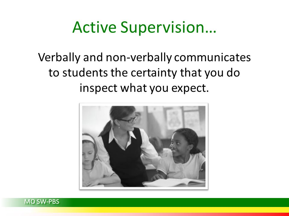 Active Supervision… Verbally and non-verbally communicates to students the certainty that you do inspect what you expect.