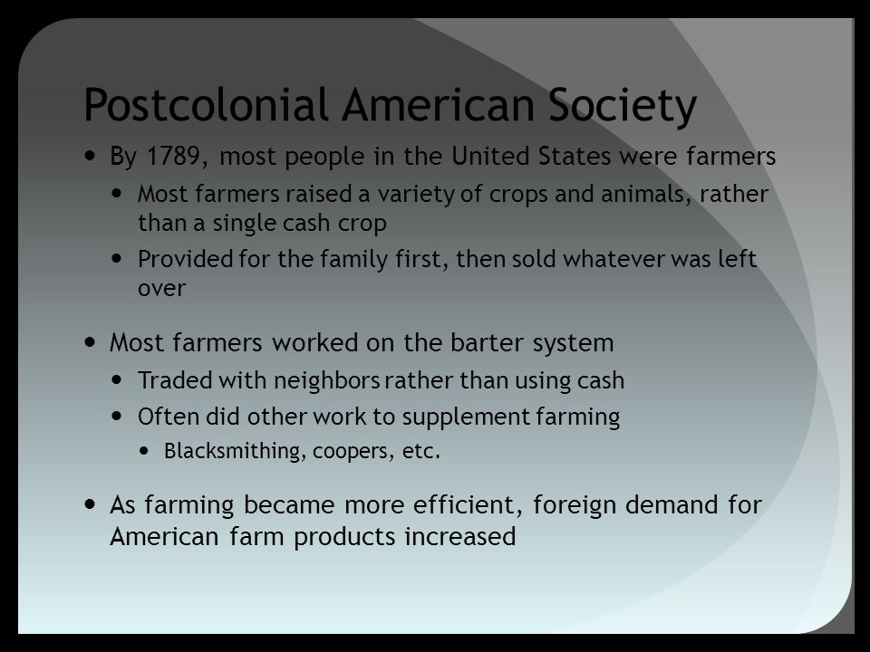Postcolonial American Society By 1789, most people in the United States were farmers Most farmers raised a variety of crops and animals, rather than a