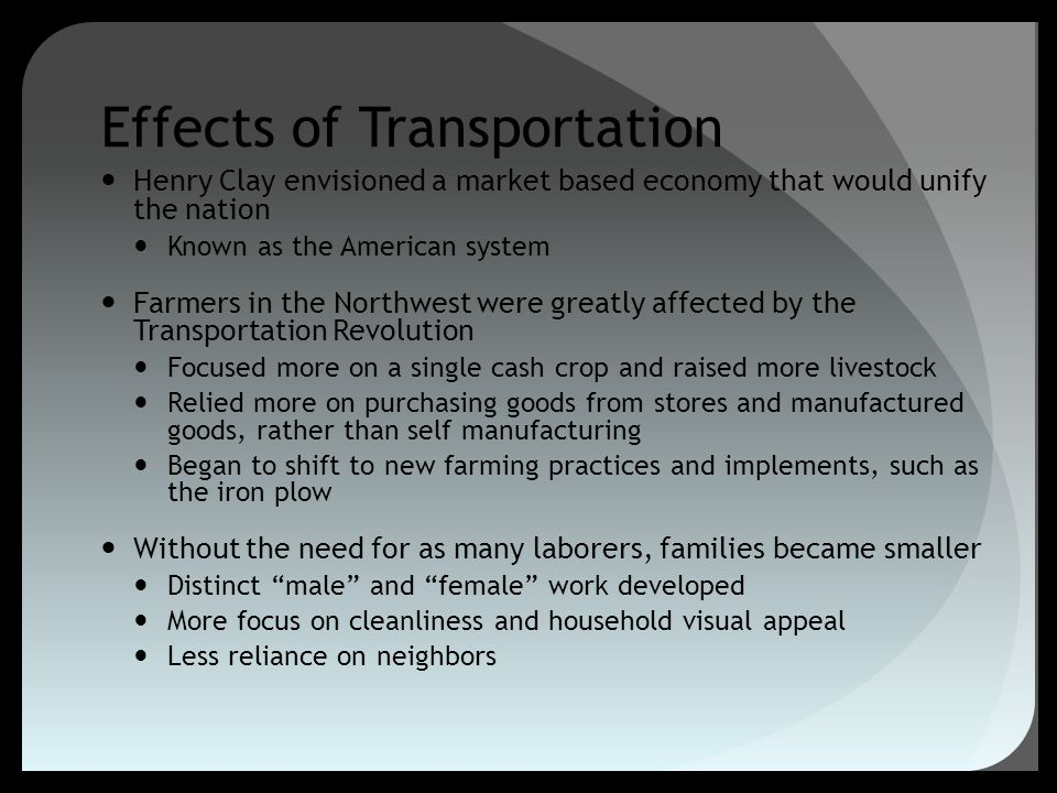 Effects of Transportation Henry Clay envisioned a market based economy that would unify the nation Known as the American system Farmers in the Northwe