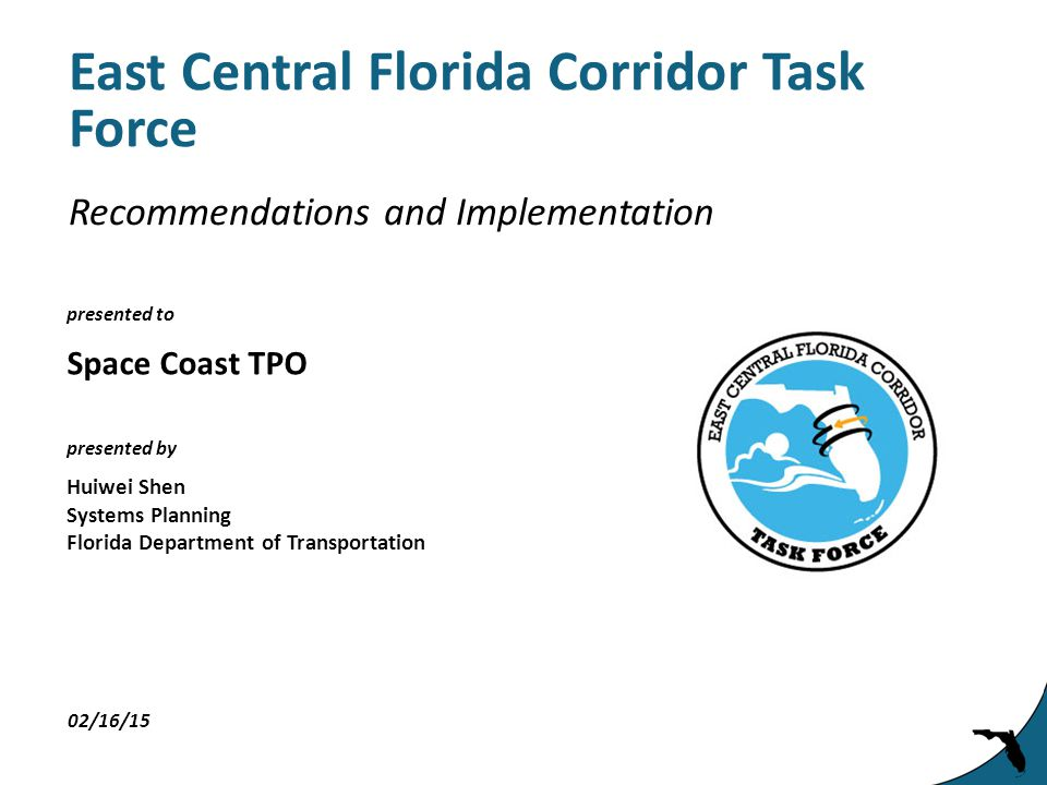 presented to presented by East Central Florida Corridor Task Force Space Coast TPO 02/16/15 Huiwei Shen Systems Planning Florida Department of Transportation Recommendations and Implementation