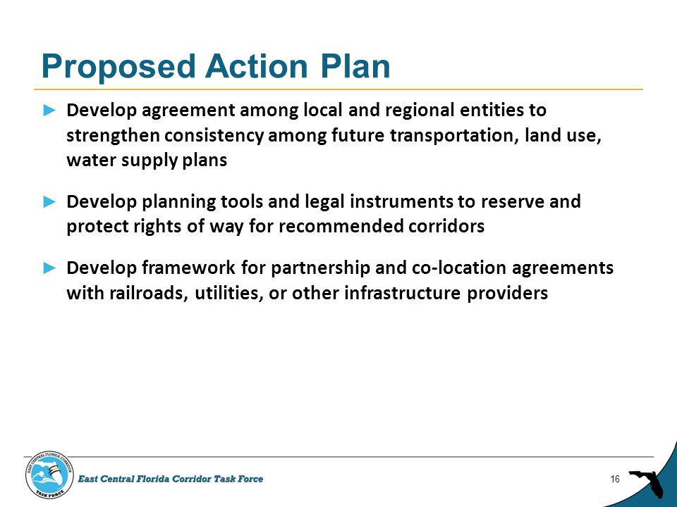 ► Develop agreement among local and regional entities to strengthen consistency among future transportation, land use, water supply plans ► Develop planning tools and legal instruments to reserve and protect rights of way for recommended corridors ► Develop framework for partnership and co-location agreements with railroads, utilities, or other infrastructure providers Proposed Action Plan 16