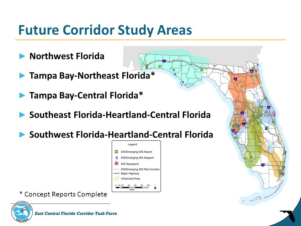 ► Northwest Florida ► Tampa Bay-Northeast Florida* ► Tampa Bay-Central Florida* ► Southeast Florida-Heartland-Central Florida ► Southwest Florida-Heartland-Central Florida Future Corridor Study Areas * Concept Reports Complete