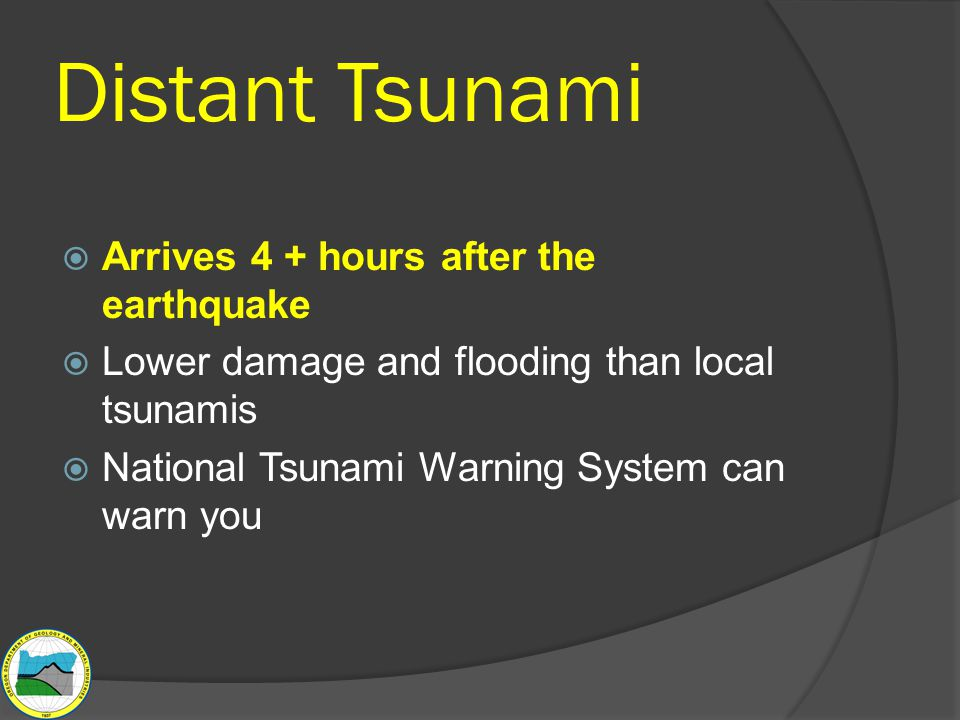Distant Tsunami  Arrives 4 + hours after the earthquake  Lower damage and flooding than local tsunamis  National Tsunami Warning System can warn you