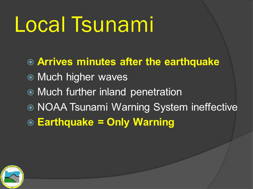 Local Tsunami  Arrives minutes after the earthquake  Much higher waves  Much further inland penetration  NOAA Tsunami Warning System ineffective  Earthquake = Only Warning
