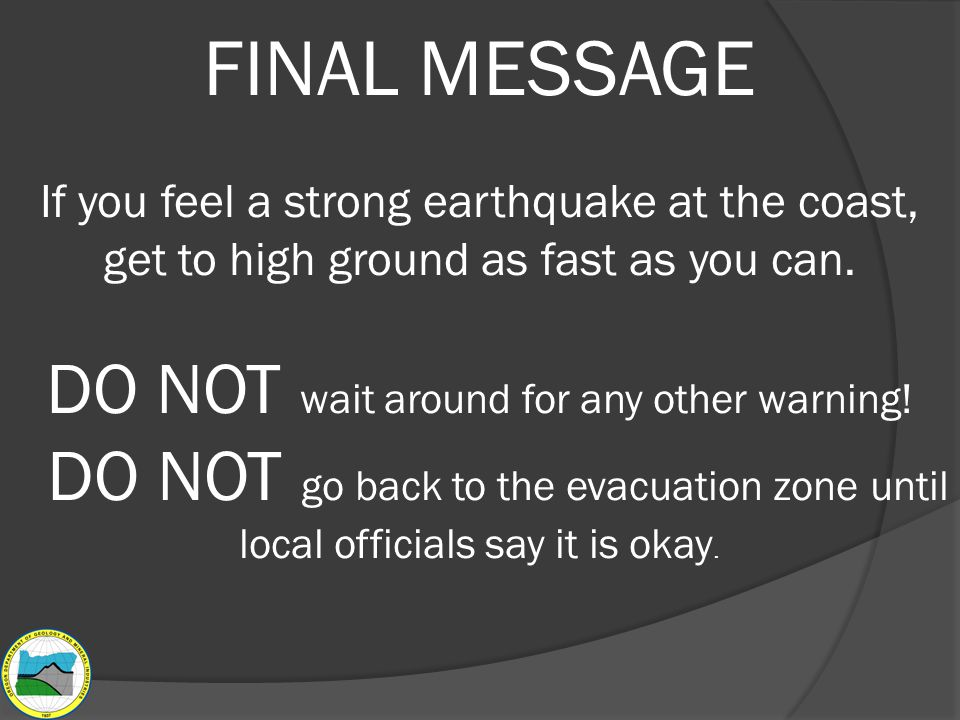 FINAL MESSAGE If you feel a strong earthquake at the coast, get to high ground as fast as you can.