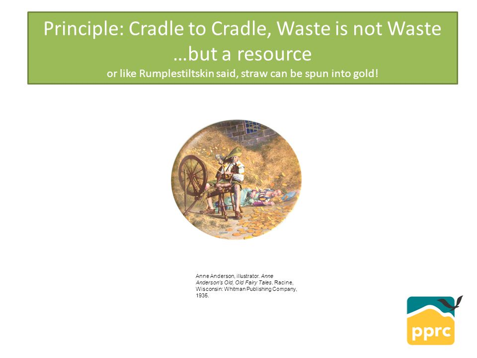 Principle: Cradle to Cradle, Waste is not Waste …but a resource or like Rumplestiltskin said, straw can be spun into gold.