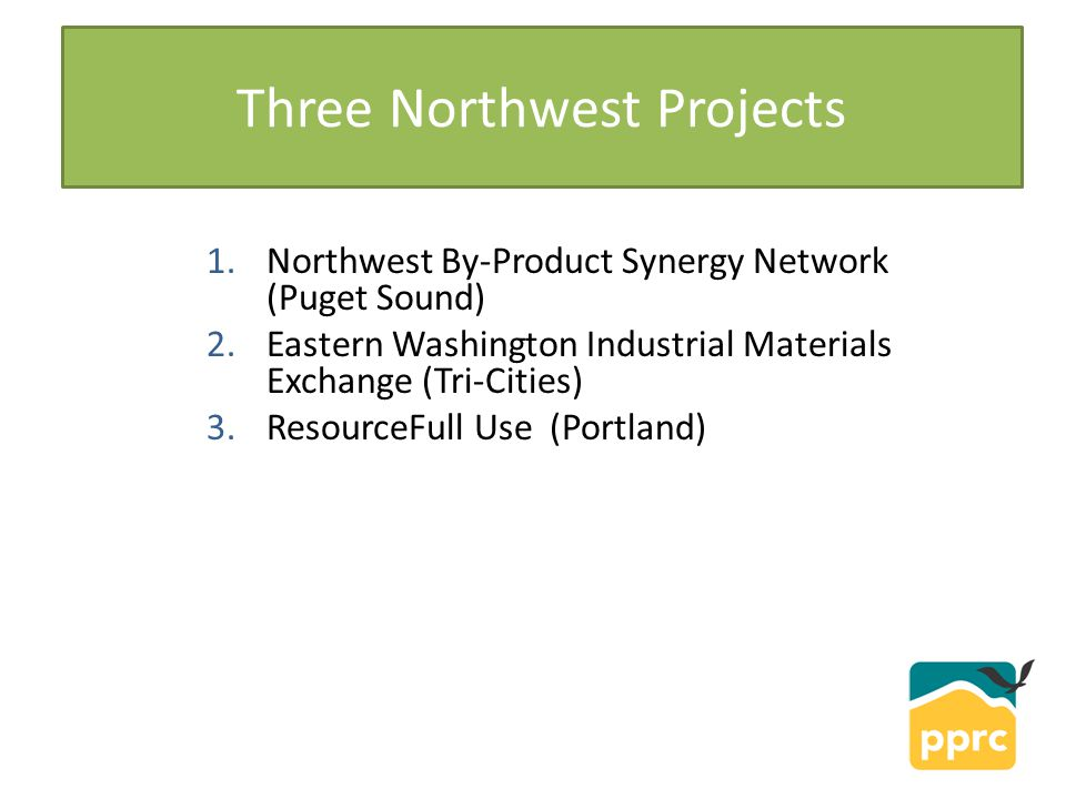 1.Northwest By-Product Synergy Network (Puget Sound) 2.Eastern Washington Industrial Materials Exchange (Tri-Cities) 3.ResourceFull Use (Portland) Three Northwest Projects