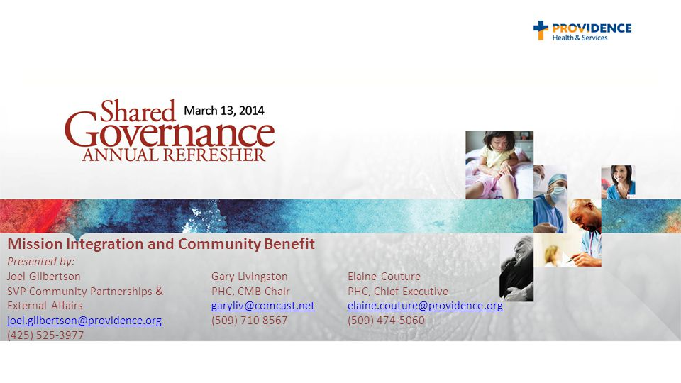 Mission Integration and Community Benefit Presented by: Joel Gilbertson Gary LivingstonElaine Couture SVP Community Partnerships &PHC, CMB Chair PHC, Chief Executive External Affairsgaryliv@comcast.netelaine.couture@providence.org joel.gilbertson@providence.org(509) 710 8567(509) 474-5060 (425) 525-3977garyliv@comcast.netelaine.couture@providence.org joel.gilbertson@providence.org