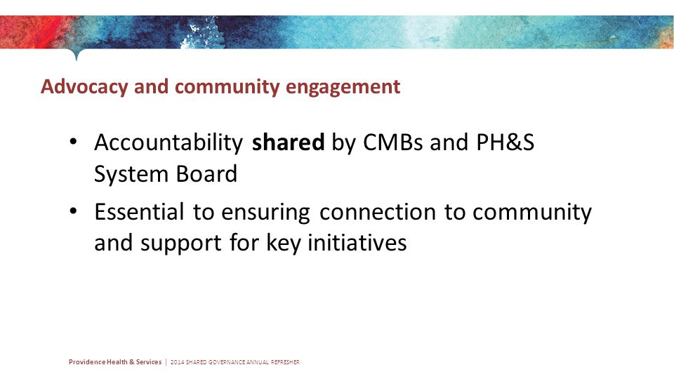 Advocacy and community engagement Providence Health & Services | 2014 SHARED GOVERNANCE ANNUAL REFRESHER Accountability shared by CMBs and PH&S System Board Essential to ensuring connection to community and support for key initiatives