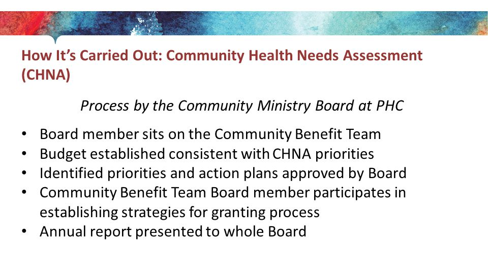 How It's Carried Out: Community Health Needs Assessment (CHNA) Process by the Community Ministry Board at PHC Board member sits on the Community Benefit Team Budget established consistent with CHNA priorities Identified priorities and action plans approved by Board Community Benefit Team Board member participates in establishing strategies for granting process Annual report presented to whole Board