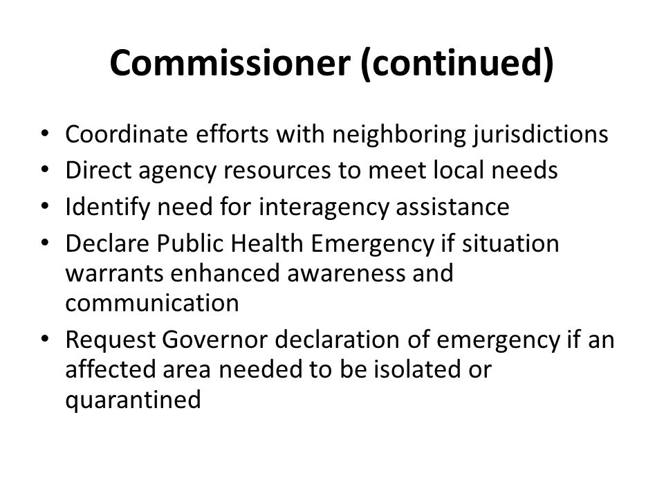Commissioner (continued) Coordinate efforts with neighboring jurisdictions Direct agency resources to meet local needs Identify need for interagency assistance Declare Public Health Emergency if situation warrants enhanced awareness and communication Request Governor declaration of emergency if an affected area needed to be isolated or quarantined