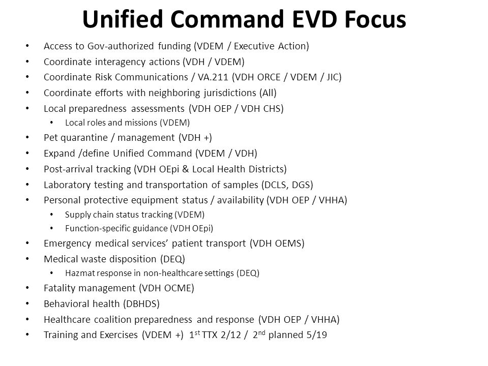 Unified Command EVD Focus Access to Gov-authorized funding (VDEM / Executive Action) Coordinate interagency actions (VDH / VDEM) Coordinate Risk Communications / VA.211 (VDH ORCE / VDEM / JIC) Coordinate efforts with neighboring jurisdictions (All) Local preparedness assessments (VDH OEP / VDH CHS) Local roles and missions (VDEM) Pet quarantine / management (VDH +) Expand /define Unified Command (VDEM / VDH) Post-arrival tracking (VDH OEpi & Local Health Districts) Laboratory testing and transportation of samples (DCLS, DGS) Personal protective equipment status / availability (VDH OEP / VHHA) Supply chain status tracking (VDEM) Function-specific guidance (VDH OEpi) Emergency medical services' patient transport (VDH OEMS) Medical waste disposition (DEQ) Hazmat response in non-healthcare settings (DEQ) Fatality management (VDH OCME) Behavioral health (DBHDS) Healthcare coalition preparedness and response (VDH OEP / VHHA) Training and Exercises (VDEM +) 1 st TTX 2/12 / 2 nd planned 5/19
