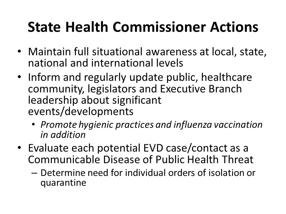 State Health Commissioner Actions Maintain full situational awareness at local, state, national and international levels Inform and regularly update public, healthcare community, legislators and Executive Branch leadership about significant events/developments Promote hygienic practices and influenza vaccination in addition Evaluate each potential EVD case/contact as a Communicable Disease of Public Health Threat – Determine need for individual orders of isolation or quarantine