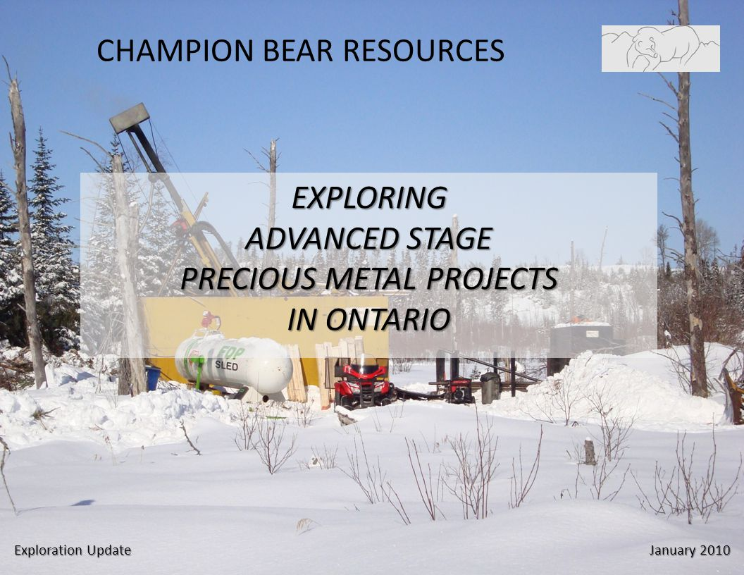 CHAMPION BEAR RESOURCES EXPLORING ADVANCED STAGE PRECIOUS METAL PROJECTS IN ONTARIO Exploration Update January 2010