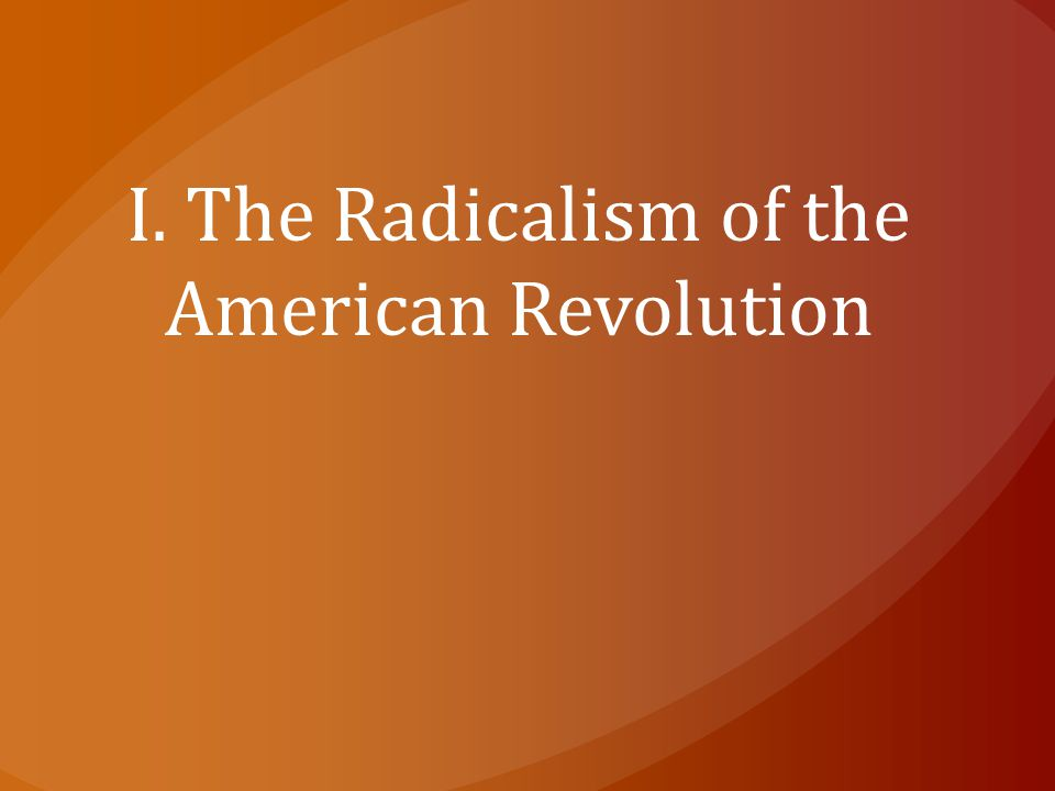 I. The Radicalism of the American Revolution