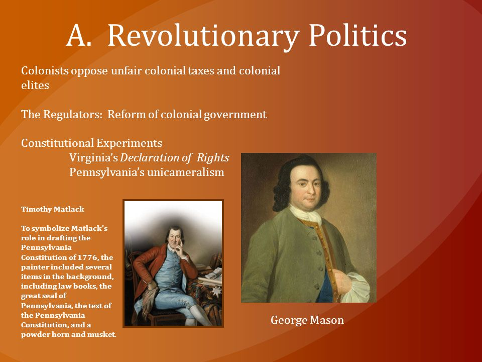 A. Revolutionary Politics Colonists oppose unfair colonial taxes and colonial elites The Regulators: Reform of colonial government Constitutional Expe