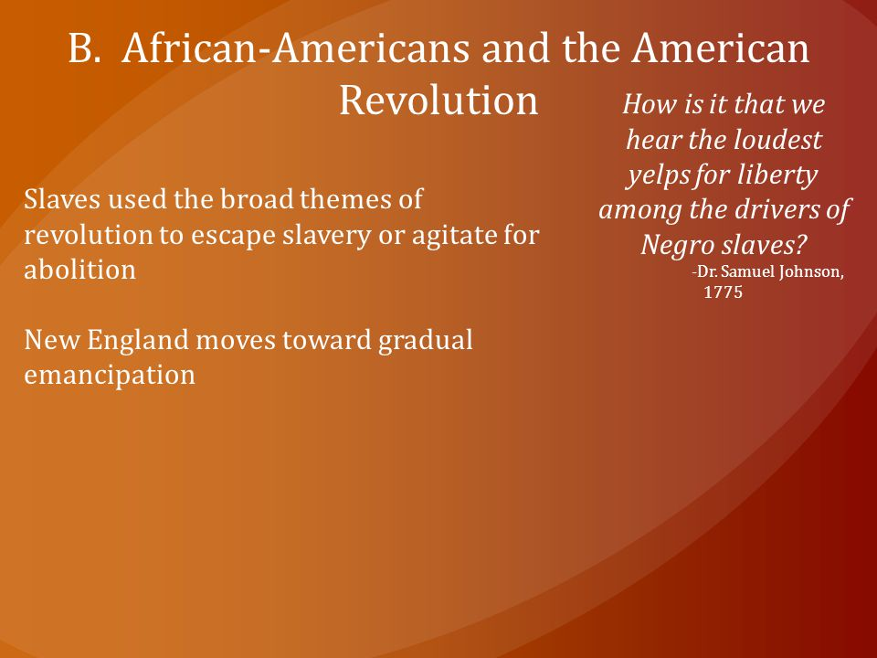 B. African-Americans and the American Revolution How is it that we hear the loudest yelps for liberty among the drivers of Negro slaves? -Dr. Samuel J
