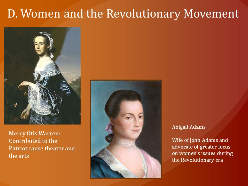 D. Women and the Revolutionary Movement Mercy Otis Warren: Contributed to the Patriot cause theater and the arts Abigail Adams Wife of John Adams and