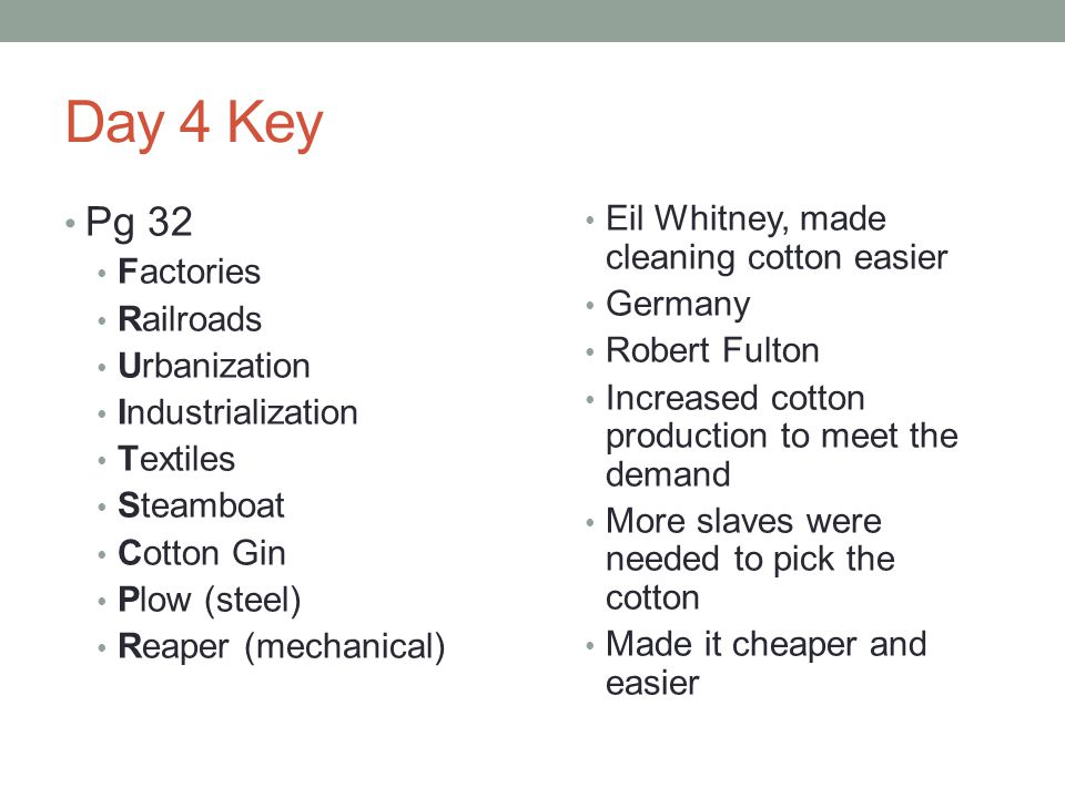Day 4 Key Pg 32 Factories Railroads Urbanization Industrialization Textiles Steamboat Cotton Gin Plow (steel) Reaper (mechanical) Eil Whitney, made cl