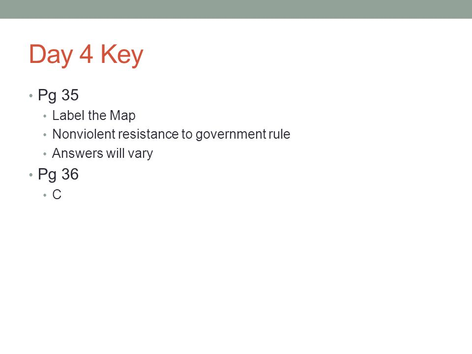 Day 4 Key Pg 35 Label the Map Nonviolent resistance to government rule Answers will vary Pg 36 C