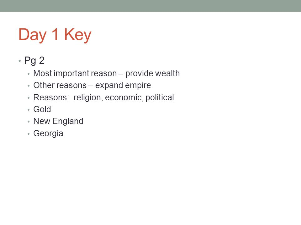Day 1 Key Pg 2 Most important reason – provide wealth Other reasons – expand empire Reasons: religion, economic, political Gold New England Georgia