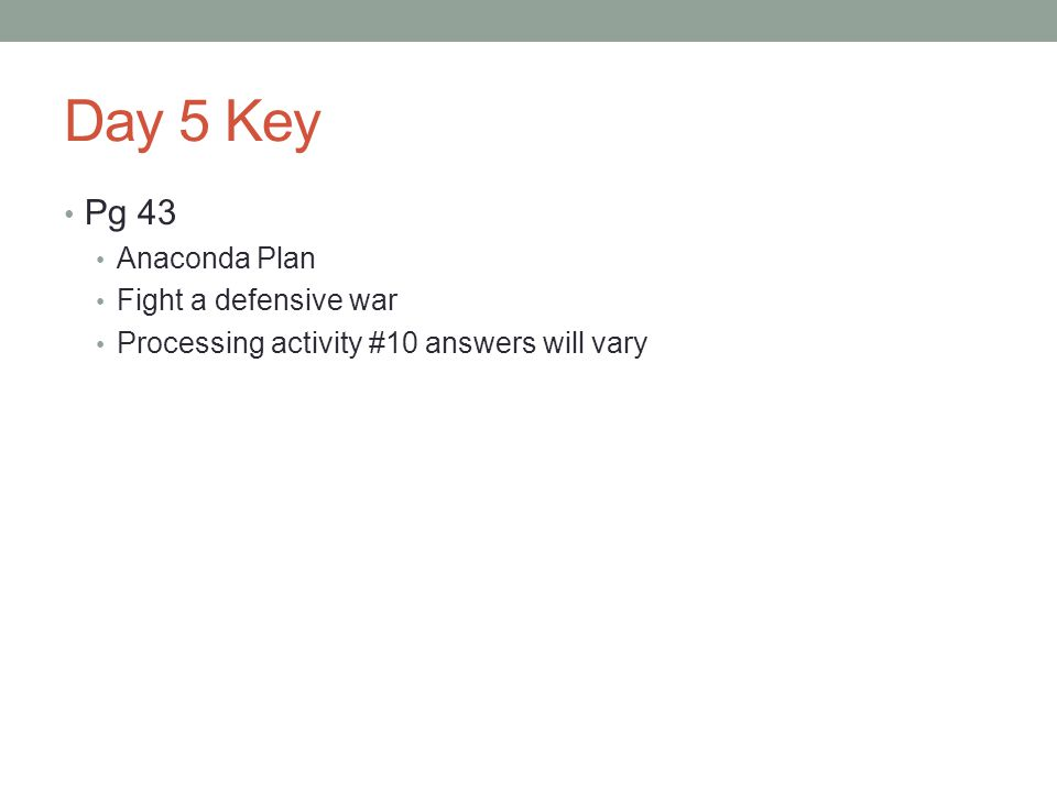 Day 5 Key Pg 43 Anaconda Plan Fight a defensive war Processing activity #10 answers will vary