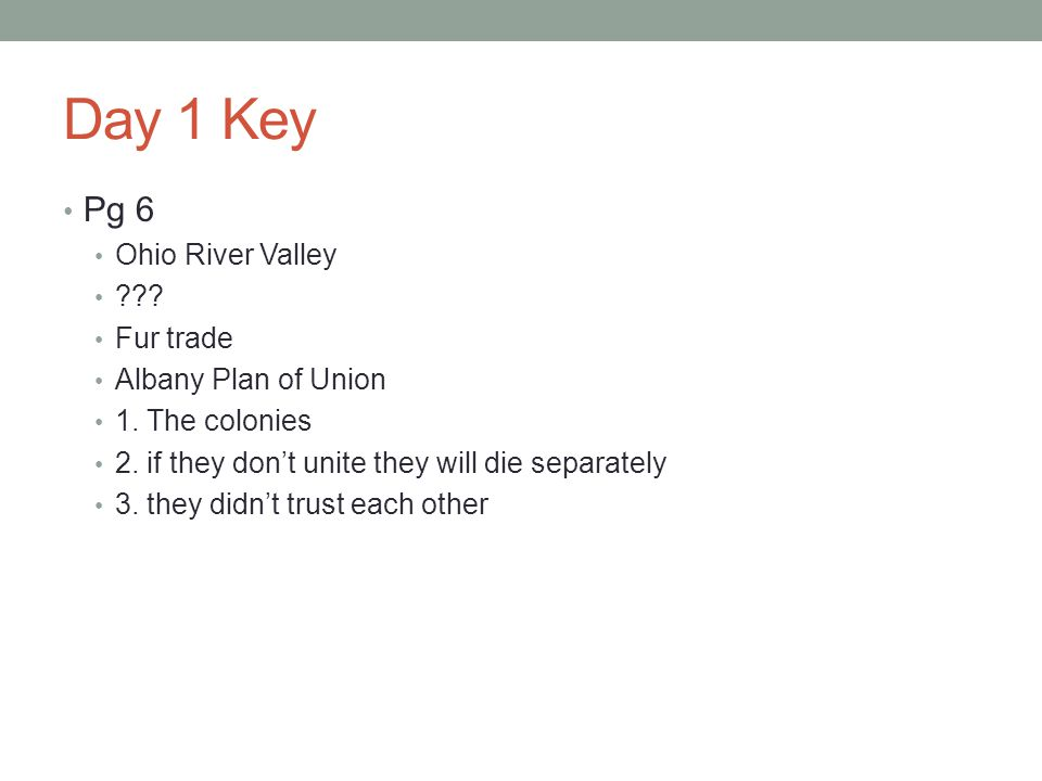 Day 1 Key Pg 6 Ohio River Valley ??? Fur trade Albany Plan of Union 1. The colonies 2. if they don't unite they will die separately 3. they didn't tru