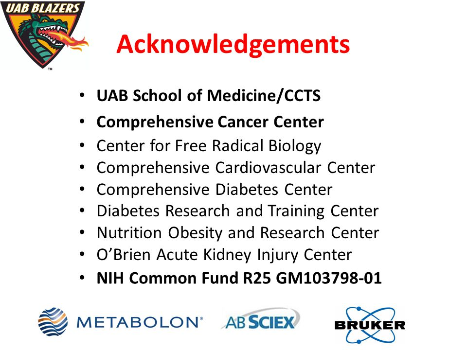 Acknowledgements UAB School of Medicine/CCTS Comprehensive Cancer Center Center for Free Radical Biology Comprehensive Cardiovascular Center Comprehensive Diabetes Center Diabetes Research and Training Center Nutrition Obesity and Research Center O'Brien Acute Kidney Injury Center NIH Common Fund R25 GM103798-01