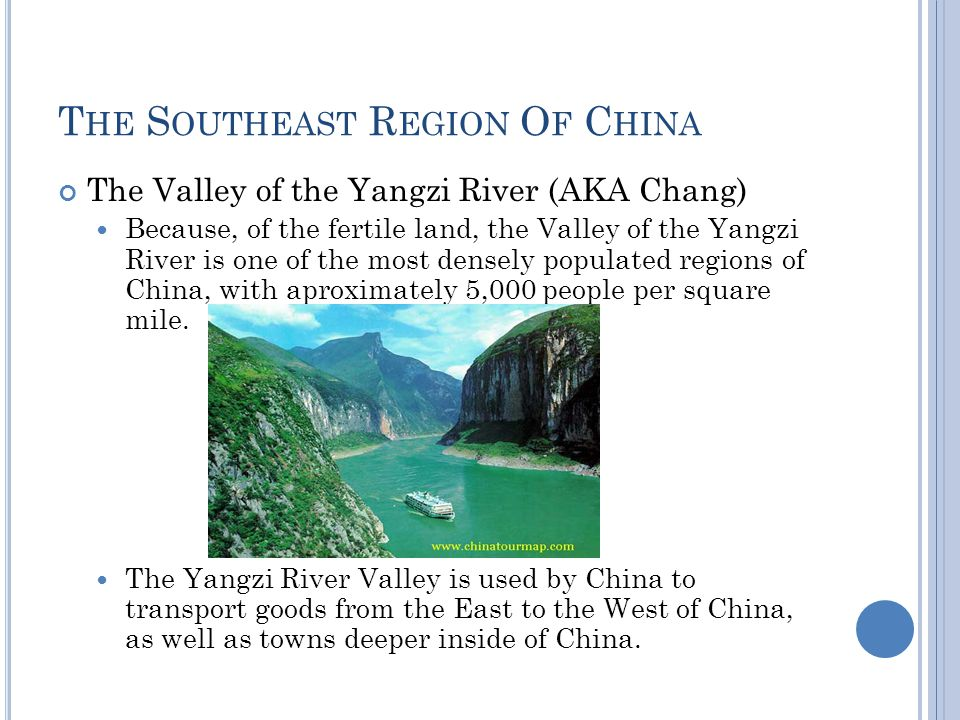 T HE S OUTHEAST R EGION O F C HINA The Valley of the Yangzi River (AKA Chang) Because, of the fertile land, the Valley of the Yangzi River is one of the most densely populated regions of China, with aproximately 5,000 people per square mile.
