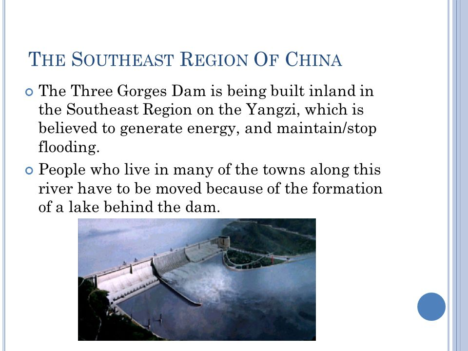T HE S OUTHEAST R EGION O F C HINA The Three Gorges Dam is being built inland in the Southeast Region on the Yangzi, which is believed to generate energy, and maintain/stop flooding.
