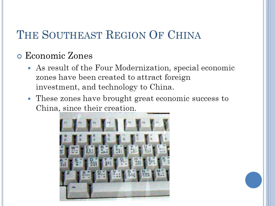 T HE S OUTHEAST R EGION O F C HINA Economic Zones As result of the Four Modernization, special economic zones have been created to attract foreign investment, and technology to China.