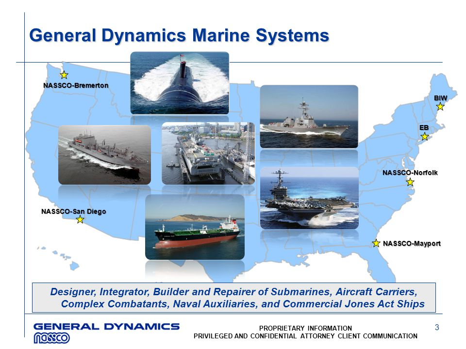 3 PROPRIETARY INFORMATION PRIVILEGED AND CONFIDENTIAL ATTORNEY CLIENT COMMUNICATION General Dynamics Marine Systems Designer, Integrator, Builder and Repairer of Submarines, Aircraft Carriers, Complex Combatants, Naval Auxiliaries, and Commercial Jones Act Ships NASSCO-San Diego BIW EB NASSCO-Norfolk NASSCO-Mayport NASSCO-Bremerton