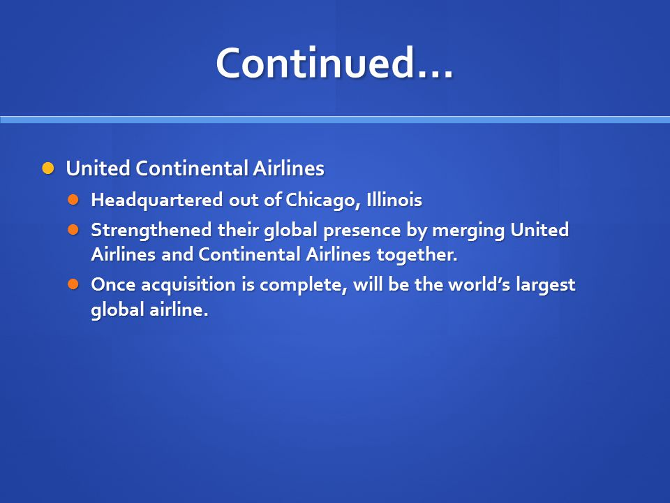 Continued… United Continental Airlines United Continental Airlines Headquartered out of Chicago, Illinois Headquartered out of Chicago, Illinois Stren