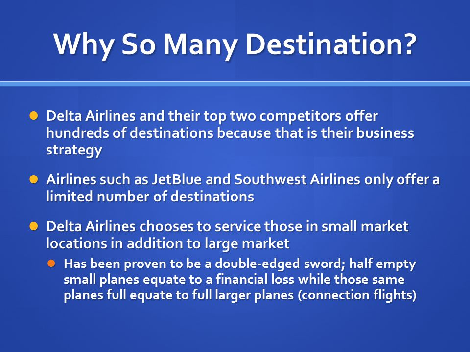 Why So Many Destination? Delta Airlines and their top two competitors offer hundreds of destinations because that is their business strategy Delta Air