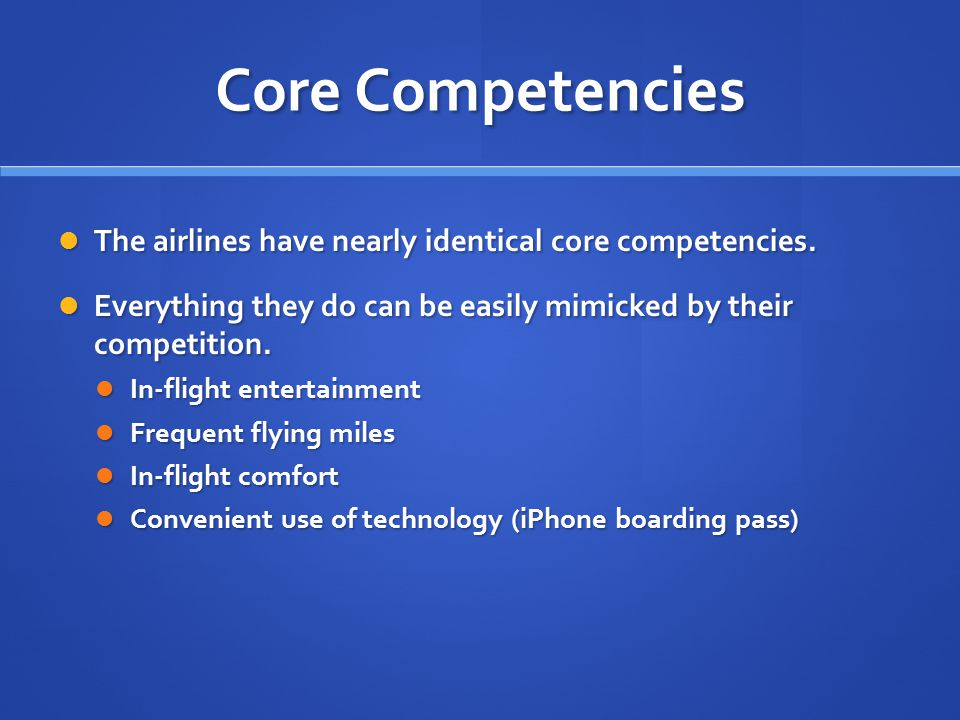 Core Competencies The airlines have nearly identical core competencies. The airlines have nearly identical core competencies. Everything they do can b