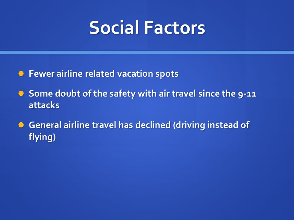 Social Factors Fewer airline related vacation spots Fewer airline related vacation spots Some doubt of the safety with air travel since the 9-11 attac