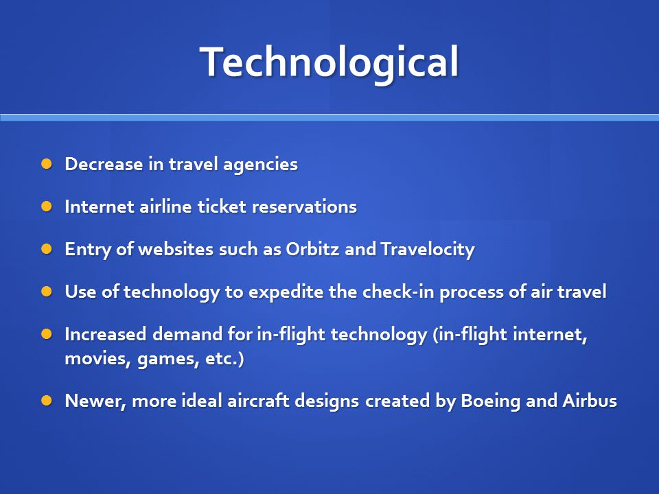 Technological Decrease in travel agencies Decrease in travel agencies Internet airline ticket reservations Internet airline ticket reservations Entry