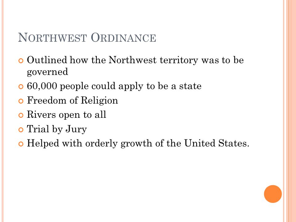 N ORTHWEST O RDINANCE Outlined how the Northwest territory was to be governed 60,000 people could apply to be a state Freedom of Religion Rivers open to all Trial by Jury Helped with orderly growth of the United States.