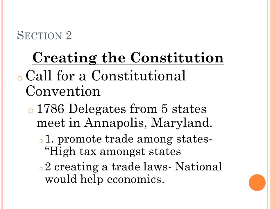 S ECTION 2 Creating the Constitution o Call for a Constitutional Convention o 1786 Delegates from 5 states meet in Annapolis, Maryland. o 1. promote t