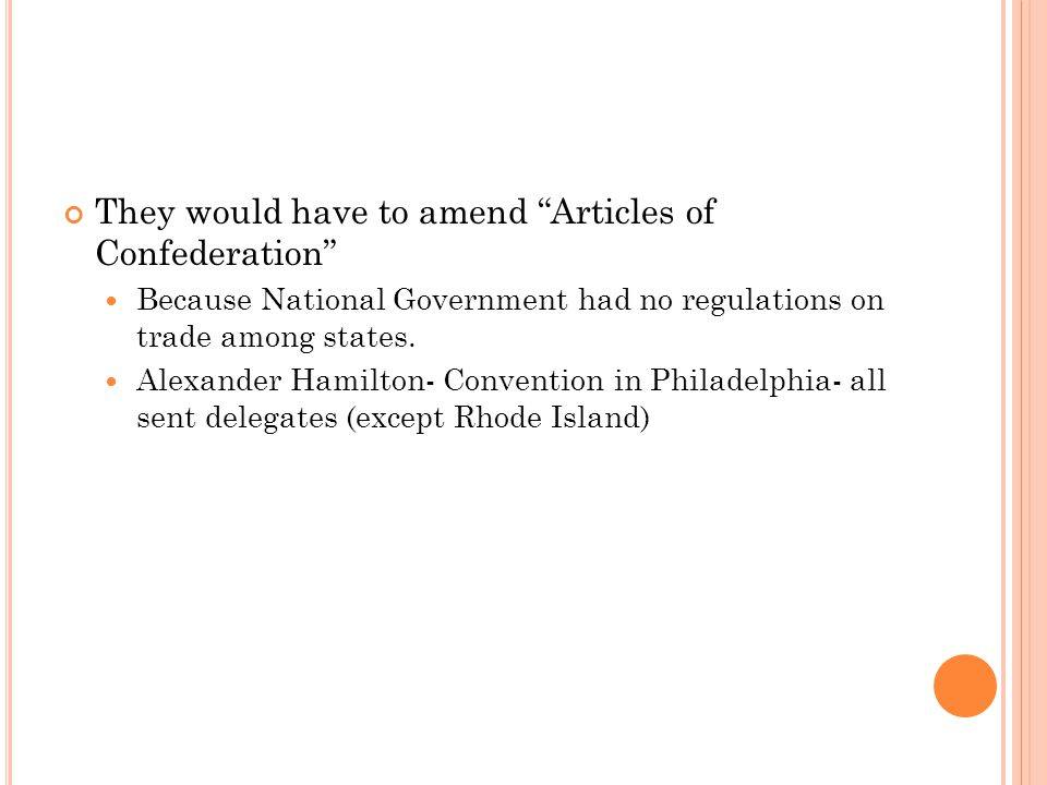 "They would have to amend ""Articles of Confederation"" Because National Government had no regulations on trade among states. Alexander Hamilton- Convent"