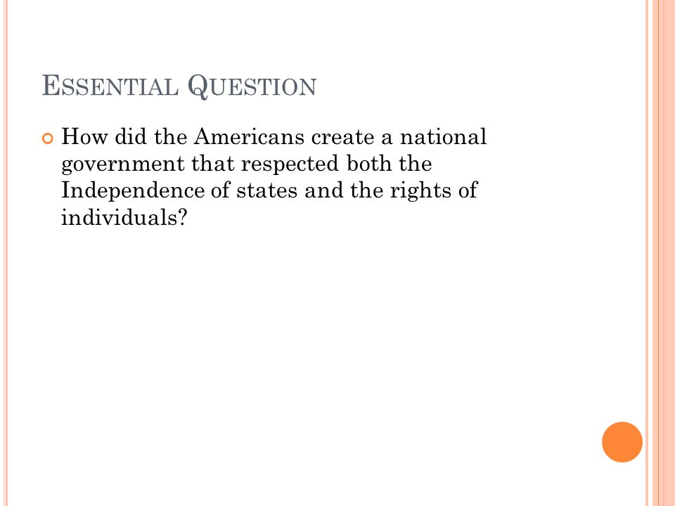 E SSENTIAL Q UESTION How did the Americans create a national government that respected both the Independence of states and the rights of individuals