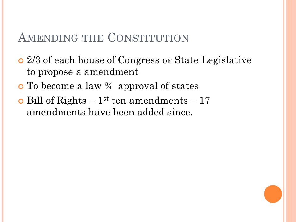 A MENDING THE C ONSTITUTION 2/3 of each house of Congress or State Legislative to propose a amendment To become a law ¾ approval of states Bill of Rights – 1 st ten amendments – 17 amendments have been added since.