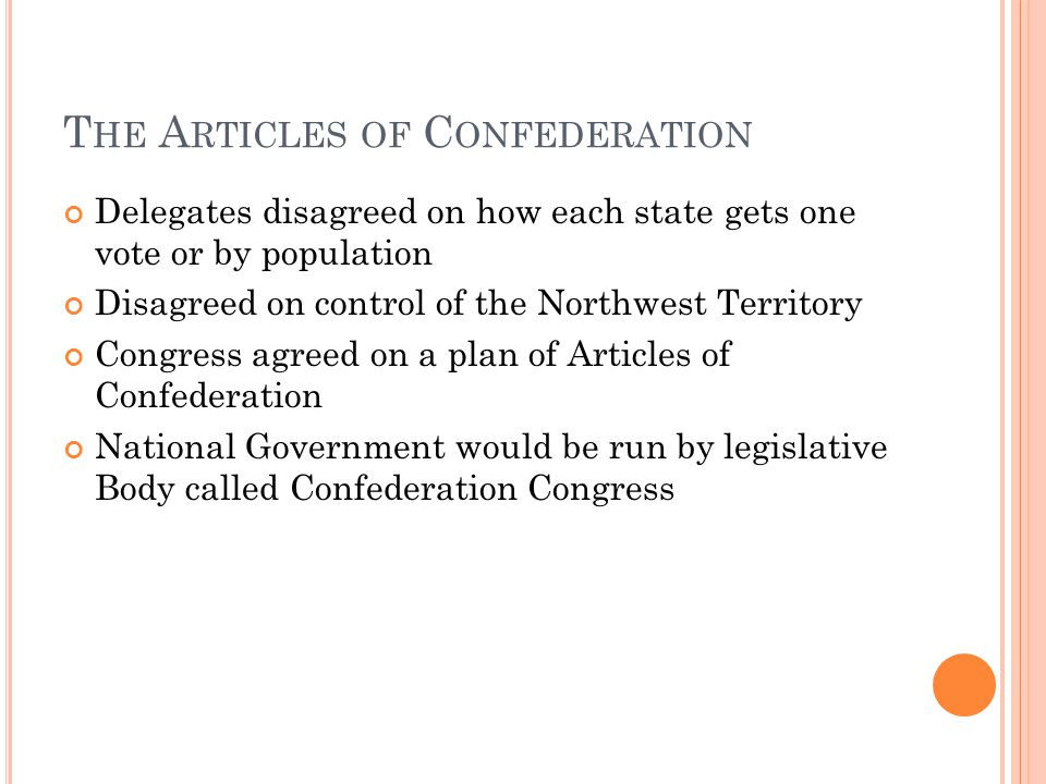 T HE A RTICLES OF C ONFEDERATION Delegates disagreed on how each state gets one vote or by population Disagreed on control of the Northwest Territory Congress agreed on a plan of Articles of Confederation National Government would be run by legislative Body called Confederation Congress