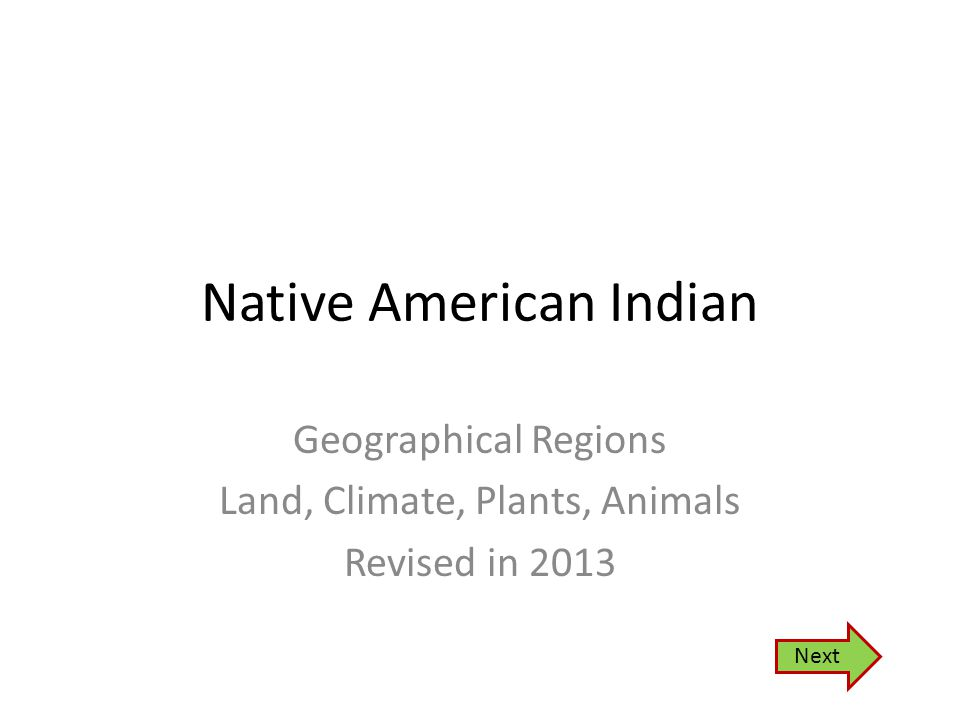 Native American Indian Geographical Regions Land, Climate, Plants, Animals Revised in 2013 Next