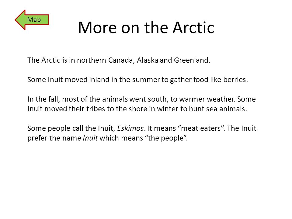 More on the Arctic The Arctic is in northern Canada, Alaska and Greenland. Some Inuit moved inland in the summer to gather food like berries. In the f
